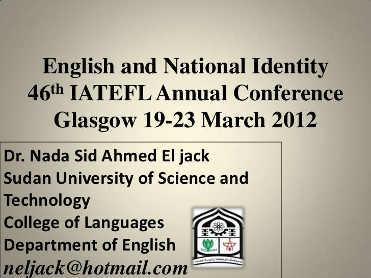 English and National Identity   46th IATEFL Annual Conference      Glasgow 19-23 March 2012Dr. Nada Sid Ahmed El jackSudan...