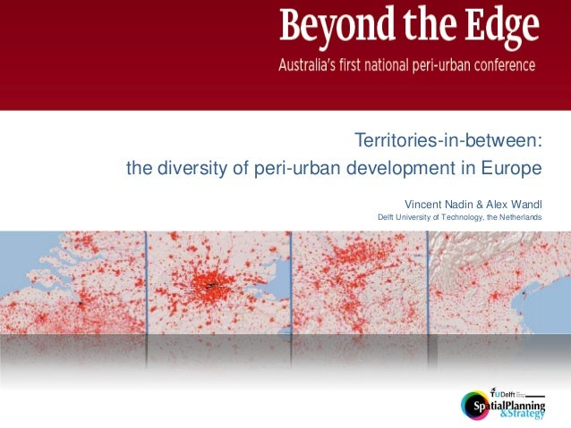 Territories-in-between: the diversity of peri-urban development in Europe Vincent Nadin & Alex Wandl Delft University of T...