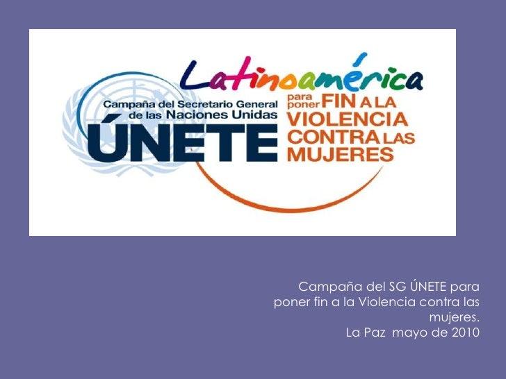 Campaña del SG ÚNETE para <br />poner fin a la Violencia contra las mujeres.<br />La Paz  mayo de 2010<br />