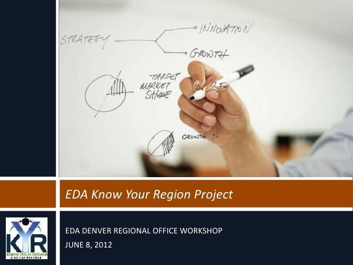 EDA Know Your Region ProjectEDA DENVER REGIONAL OFFICE WORKSHOPJUNE 8, 2012