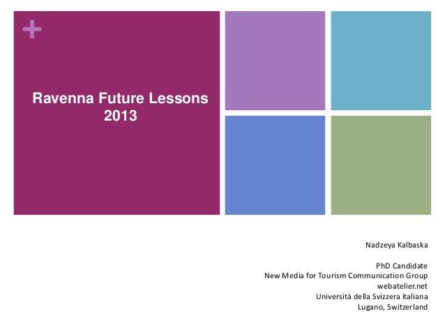 + Ravenna Future Lessons 2013  Nadzeya Kalbaska PhD Candidate New Media for Tourism Communication Group webatelier.net Uni...