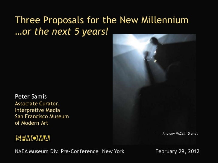 Three Proposals for the New Millennium…or the next 5 years!Peter SamisAssociate Curator,Interpretive MediaSan Francisco Mu...