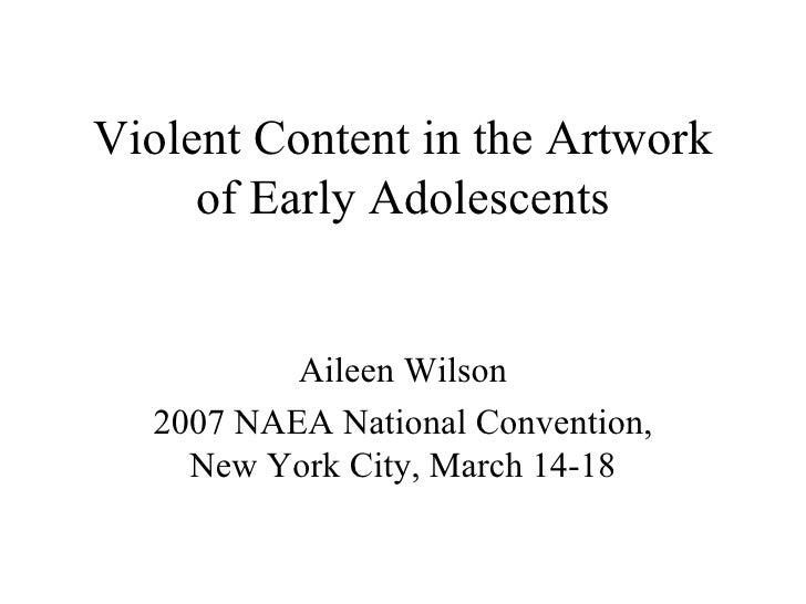 Violent Content in the Artwork of Early Adolescents Aileen Wilson 2007 NAEA National Convention, New York City, March 14-18