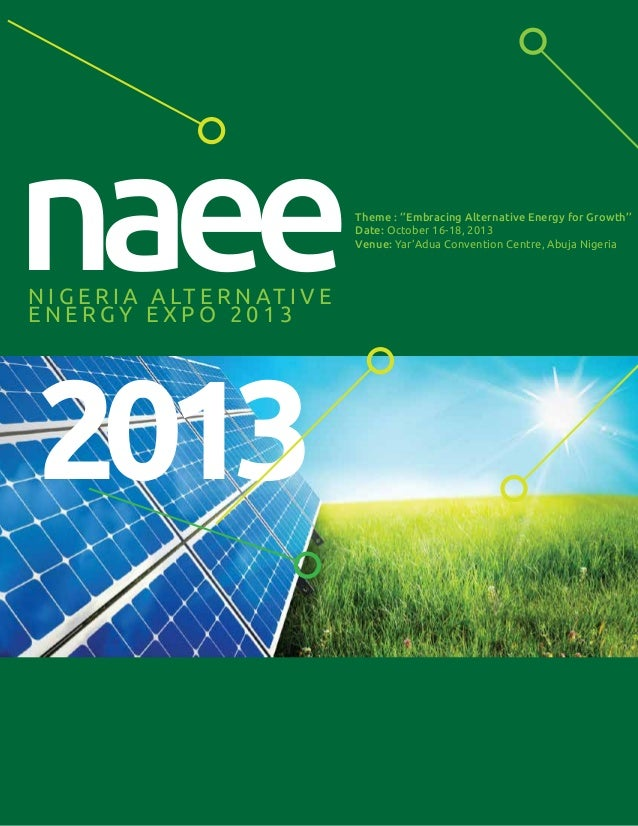 N I G E R I A A LT E R N AT I V E E N E R G Y E X P O 2 0 1 3 Theme : ''Embracing Alternative Energy for Growth'' Date: Oc...
