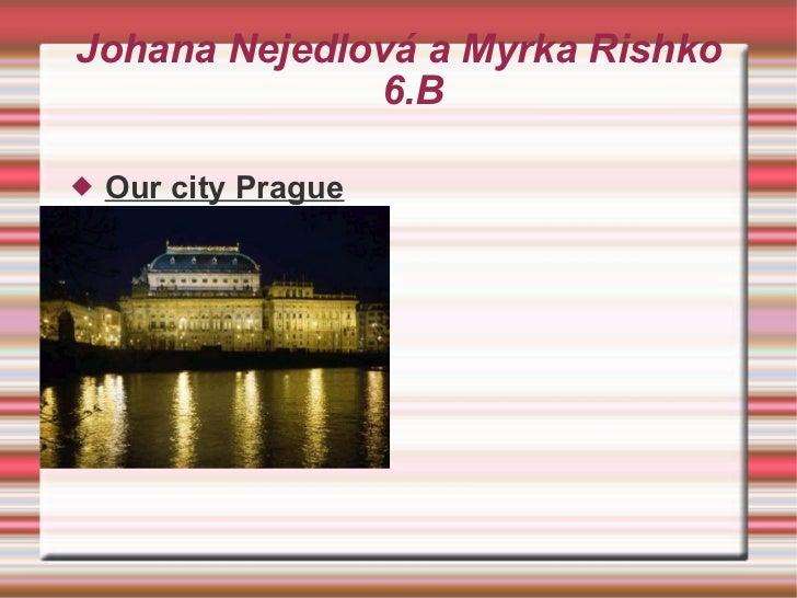 Johana Nejedlová a Myrka Rishko 6.B <ul><li>Our city Prague </li></ul>