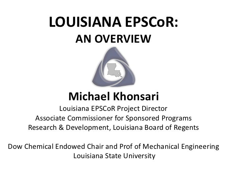 LOUISIANA EPSCoR:                   AN OVERVIEW                 Michael Khonsari              Louisiana EPSCoR Project Dir...