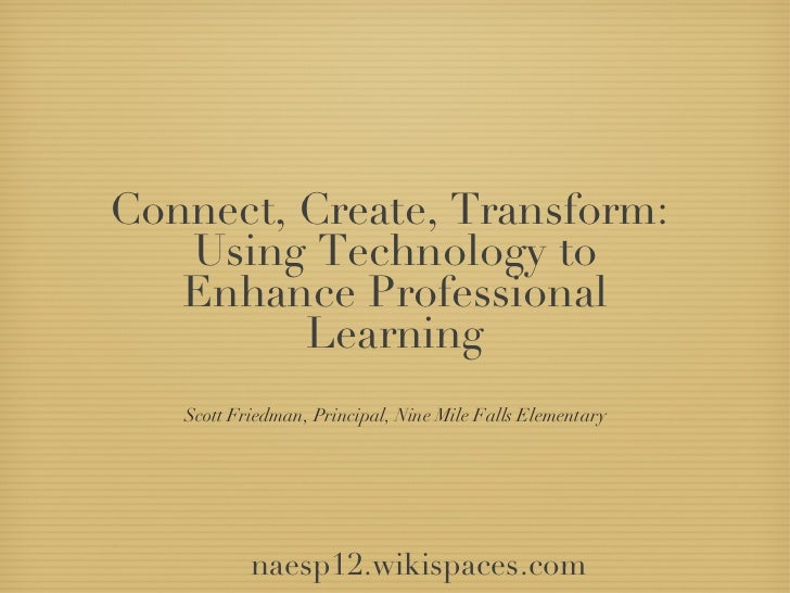 Connect, Create, Transform:   Using Technology to   Enhance Professional         Learning   Scott Friedman, Principal, Nin...