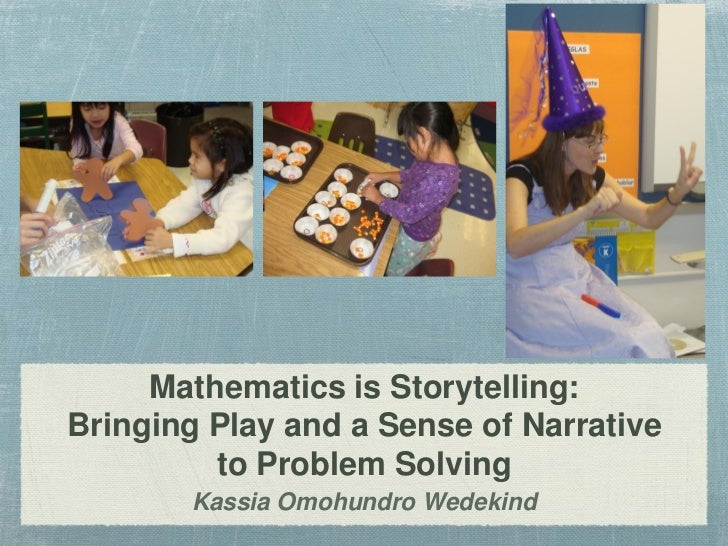 Mathematics is Storytelling:Bringing Play and a Sense of Narrative         to Problem Solving       Kassia Omohundro Wedek...
