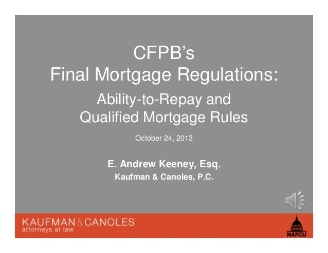 CFPB's Final Mortgage Regulations: Ability-to-Repay and Qualified Mortgage Rules October 24, 2013  E. Andrew Keeney, Esq. ...