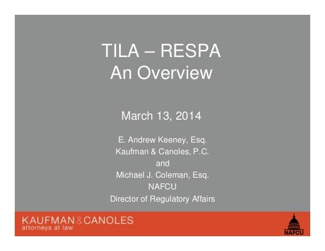 TILA – RESPA An Overview March 13, 2014 E. Andrew Keeney, Esq. Kaufman & Canoles, P.C. and Michael J. Coleman, Esq. NAFCU ...