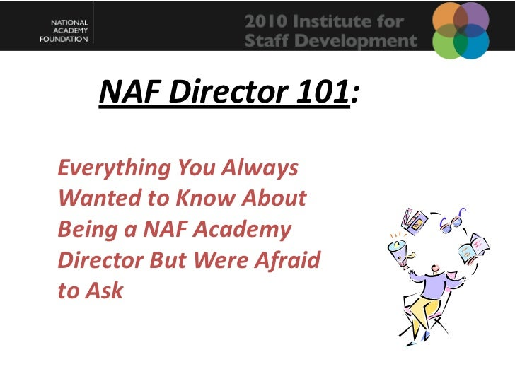 NAF Director 101:<br />Everything You Always Wanted to Know About Being a NAF Academy Director But Were Afraid to Ask<br />