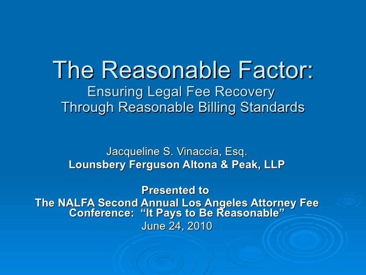 The Reasonable Factor: Ensuring Legal Fee Recovery  Through Reasonable Billing Standards Jacqueline S. Vinaccia, Esq. Loun...