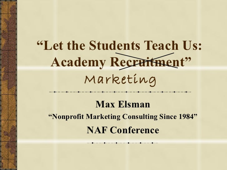 """"""" Let the Students Teach Us:  Academy Recruitment""""  Marketing Max Elsman """" Nonprofit Marketing Consulting Since 1984"""" NAF ..."""
