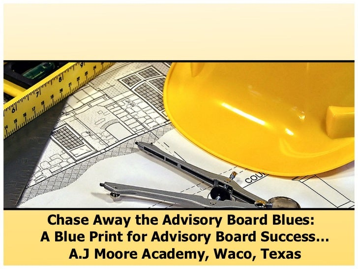 Chase Away the Advisory Board Blues:  A Blue Print for Advisory Board Success… A.J Moore Academy, Waco, Texas