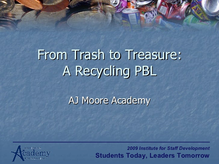 From Trash to Treasure: A Recycling PBL AJ Moore Academy 2009 Institute for Staff Development Students Today, Leaders Tomo...