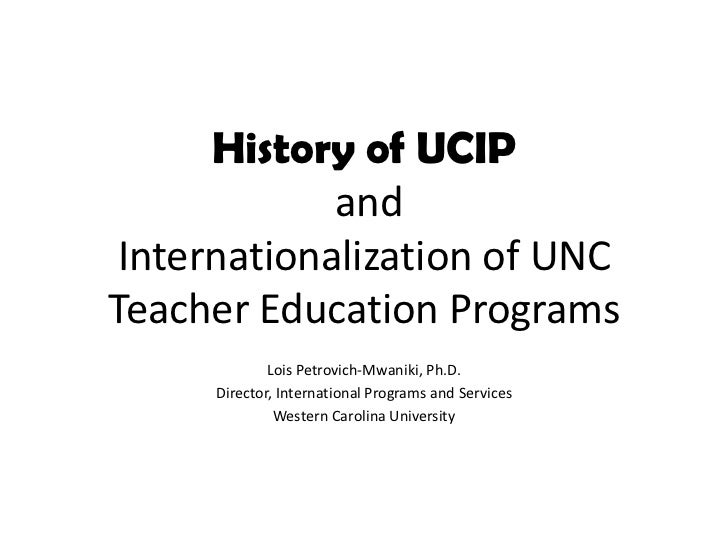History of UCIP and Internationalization of UNC Teacher Education Programs<br />Lois Petrovich-Mwaniki, Ph.D.<br />Directo...