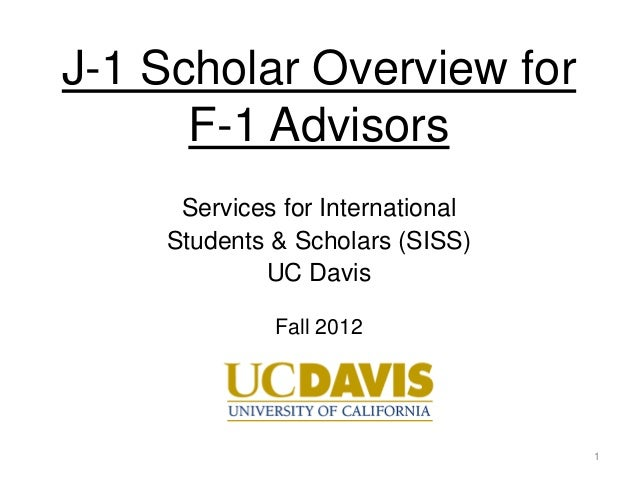 J-1 Scholar Overview for      F-1 Advisors     Services for International    Students & Scholars (SISS)            UC Davi...