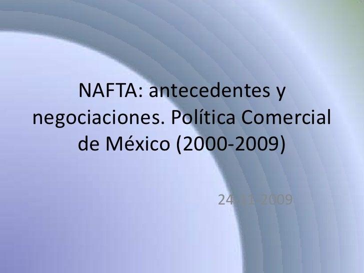 NAFTA: antecedentes y negociaciones. Política Comercial de México (2000-2009)<br />24-11-2009<br />
