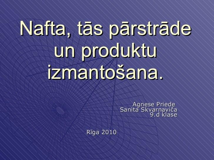 Nafta, tās pārstrāde un produktu izmantošana. Agnese Priede  Sanita Skvarnaviča 9.d klase Rīga 2010