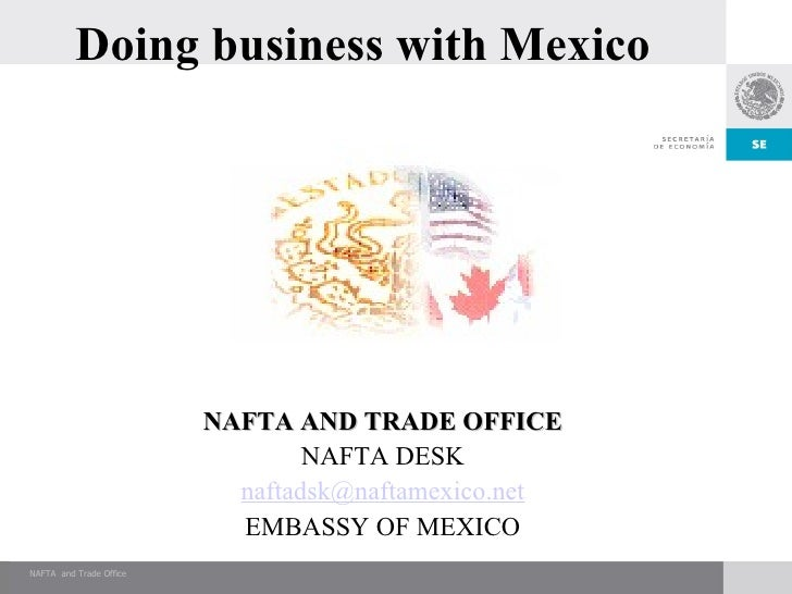Doing business with Mexico NAFTA AND TRADE OFFICE NAFTA DESK [email_address] EMBASSY OF MEXICO