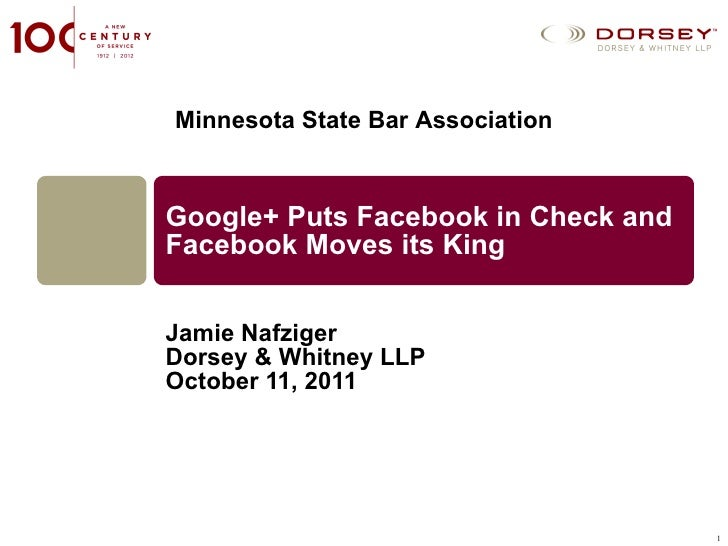 Google+ Puts Facebook in Check and Facebook Moves its King Jamie Nafziger Dorsey & Whitney LLP October 11, 2011 Minnesota ...