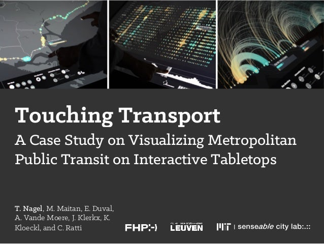Touching Transport T. Nagel, M. Maitan, E. Duval, A. Vande Moere, J. Klerkx, K. Kloeckl, and C. Ratti A Case Study on Visu...