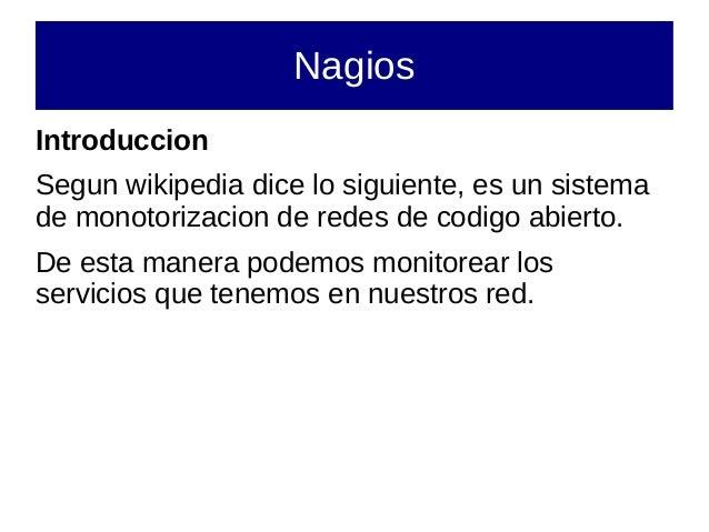 NagiosIntroduccionSegun wikipedia dice lo siguiente, es un sistemade monotorizacion de redes de codigo abierto.De esta man...