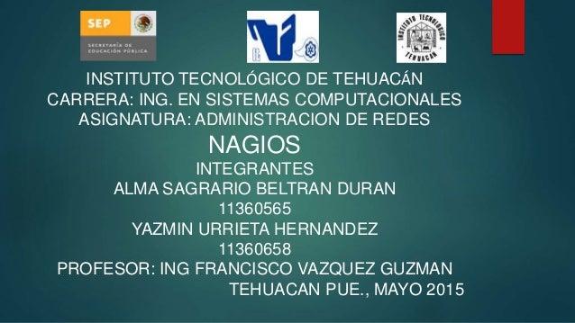 INSTITUTO TECNOLÓGICO DE TEHUACÁN CARRERA: ING. EN SISTEMAS COMPUTACIONALES ASIGNATURA: ADMINISTRACION DE REDES NAGIOS INT...