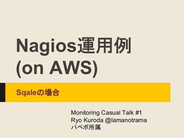 Nagios運用例 (on AWS) Sqaleの場合 Monitoring Casual Talk #1 Ryo Kuroda @lamanotrama パペボ所属