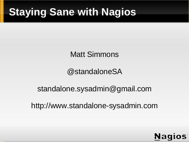Staying Sane with Nagios  Matt Simmons @standaloneSA standalone.sysadmin@gmail.com http://www.standalone-sysadmin.com