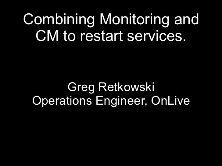 Combining Monitoring and CM to restart services.      Greg Retkowski Operations Engineer, OnLive