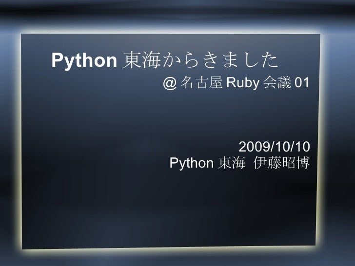 Python東海からきました @名古屋Ruby会議01 2009/10/10 Python東海 伊藤昭博
