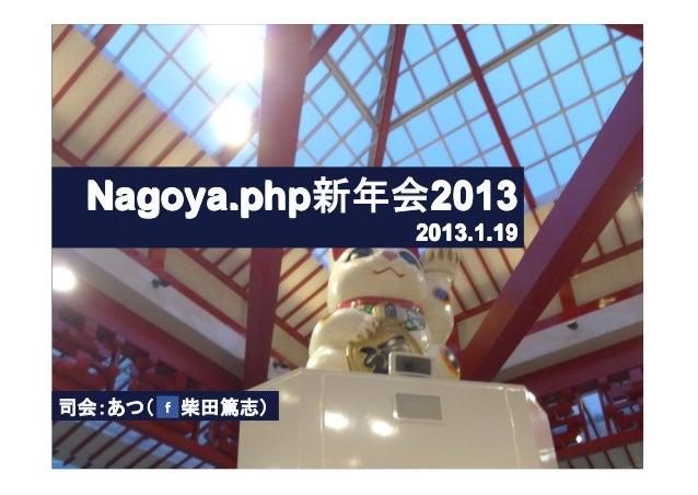 Nagoya.php新年会2013                2013.1.19司会:あつ(  柴田篤志)