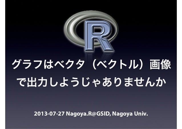 2013-07-27 Nagoya.R@GSID, Nagoya Univ. グラフはベクタ(ベクトル)画像 で出力しようじゃありませんか