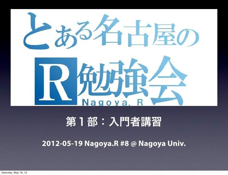 第1部:入門者講習                       2012-05-19 Nagoya.R #8 @ Nagoya Univ.Saturday, May 19, 12