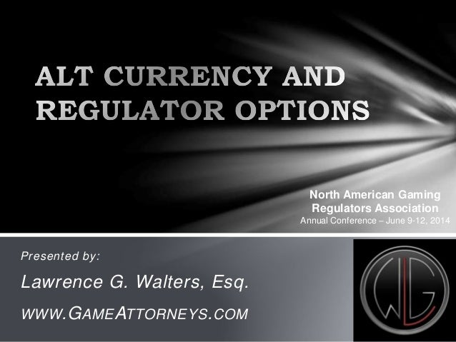 Presented by: Lawrence G. Walters, Esq. WWW.GAMEATTORNEYS.COM North American Gaming Regulators Association Annual Conferen...