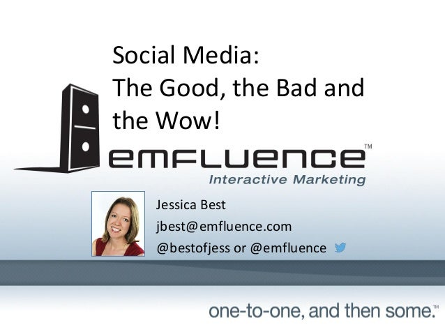 Social Media: The Good, the Bad and the Wow! Jessica Best jbest@emfluence.com @bestofjess or @emfluence