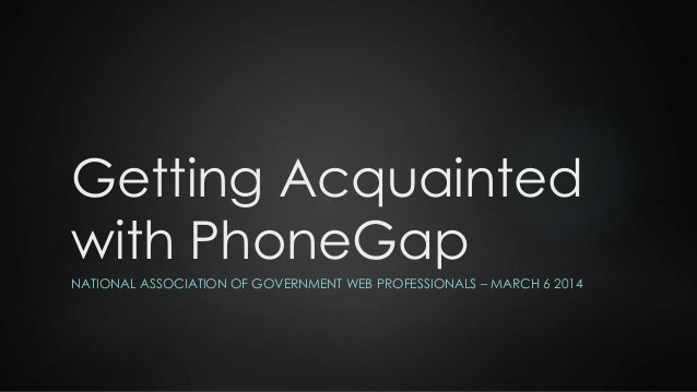 Getting Acquainted with PhoneGap NATIONAL ASSOCIATION OF GOVERNMENT WEB PROFESSIONALS – MARCH 6 2014