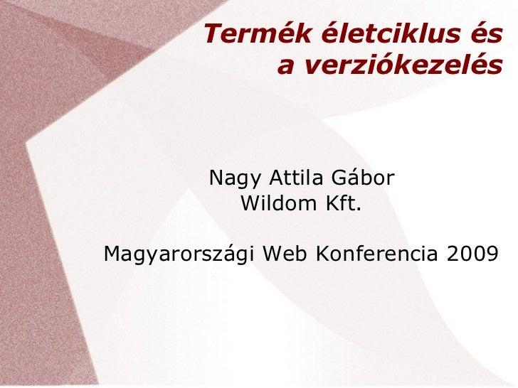 Termék életciklus és            a verziókezelés         Nagy Attila Gábor           Wildom Kft.Magyarországi Web Konferenc...