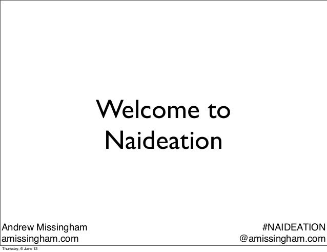 Welcome toNaideationAndrew Missinghamamissingham.com#NAIDEATION@amissingham.comThursday, 6 June 13