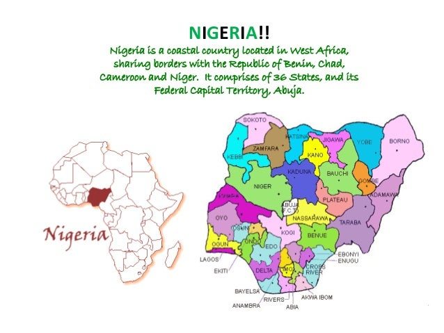 NIGERIA!! Nigeria is a coastal country located in West Africa, sharing borders with the Republic of Benin, Chad, Cameroon ...