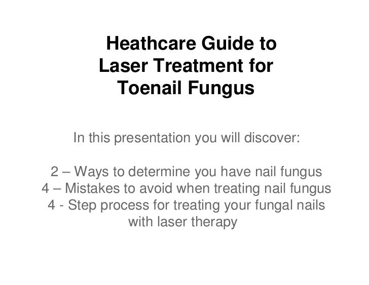 Heathcare Guide to         Laser Treatment for           Toenail Fungus     In this presentation you will discover: 2 – Wa...