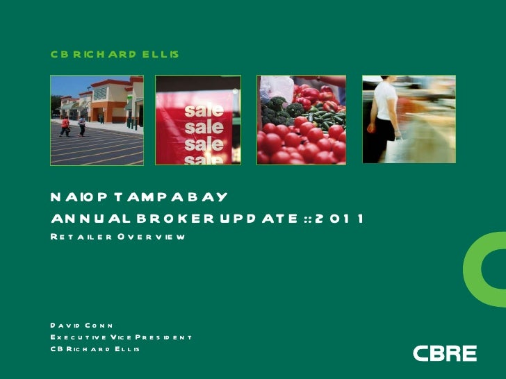 CB RICHARD ELLIS NAIOP TAMPA BAY ANNUAL BROKER UPDATE :: 2011 Retailer Overview David Conn Executive Vice President CB Ric...