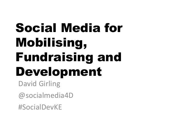 Social Media for Mobilising, Fundraising and Development David Girling @socialmedia4D #SocialDevKE