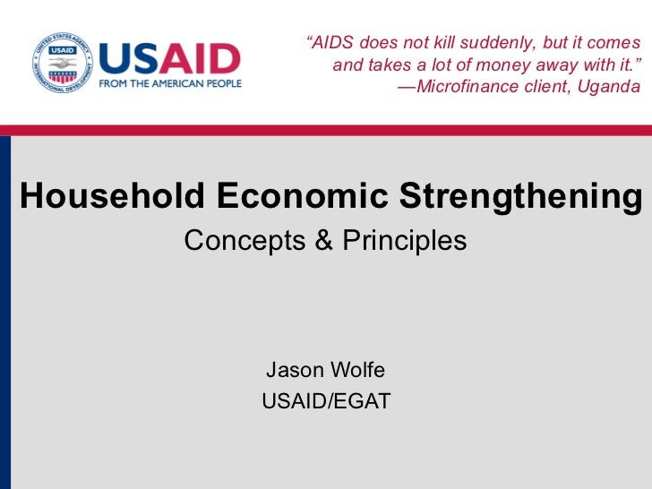 "Household Economic Strengthening Concepts & Principles Jason Wolfe USAID/EGAT "" AIDS does not kill suddenly, but it comes ..."