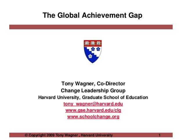 © Copyright 2009 Tony Wagner , Harvard University 1 The Global Achievement Gap Tony Wagner, Co-Director Change Leadership ...