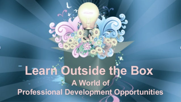 Learn Outside the Box A World of Professional Development Opportunities