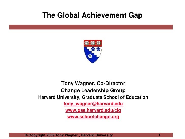 The Global Achievement Gap<br />Tony Wagner, Co-Director<br />Change Leadership Group <br />Harvard University, Graduate S...
