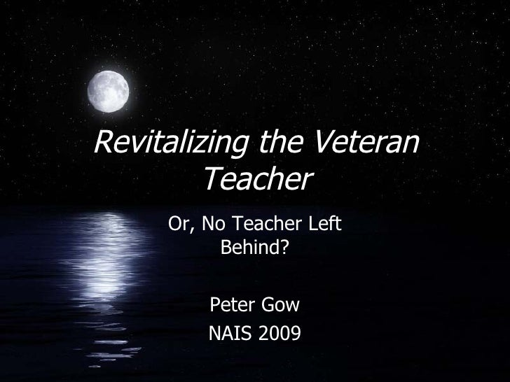 Revitalizing the Veteran Teacher Or, No Teacher Left Behind? Peter Gow NAIS 2009