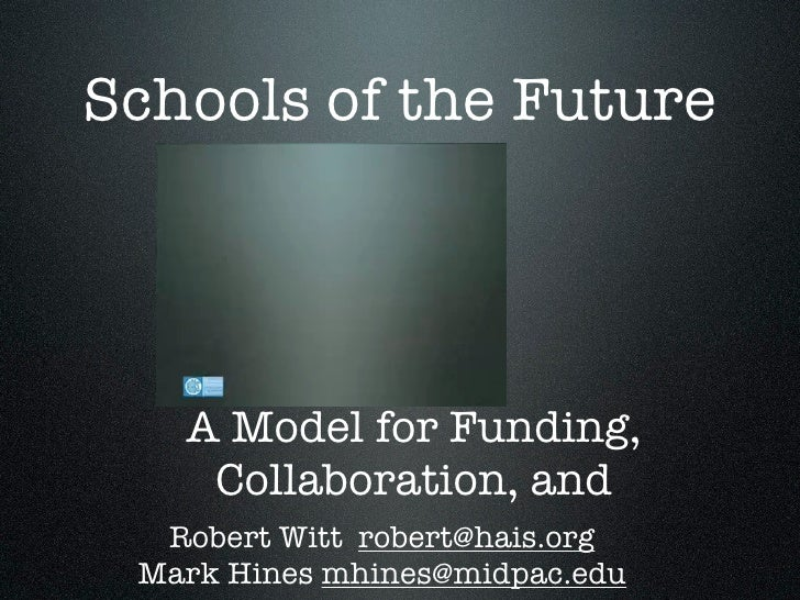 Schools of the Future        A Model for Funding,     Collaboration, and   Robert Witt robert@hais.org  Mark Hines mhines@...